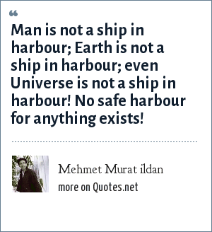 Mehmet Murat ildan: Man is not a ship in harbour; Earth is not a ship in harbour; even Universe is not a ship in harbour! No safe harbour for anything exists!