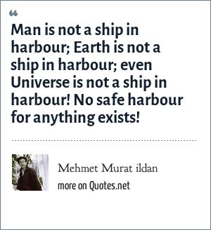 Mehmet Murat ildan: Man is not a ship in harbour; Earth is not a ship in harbour; even Universe is not a ship in harbour! No safe harbour for anything exists!