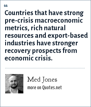 Med Jones: Countries that have strong pre-crisis macroeconomic metrics, rich natural resources and export-based industries have stronger recovery prospects from economic crisis.