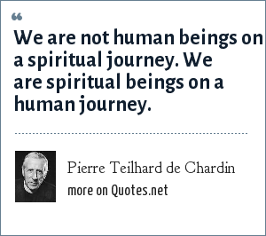 Pierre Teilhard de Chardin: We are not human beings on a spiritual journey. We are spiritual beings on a human journey.