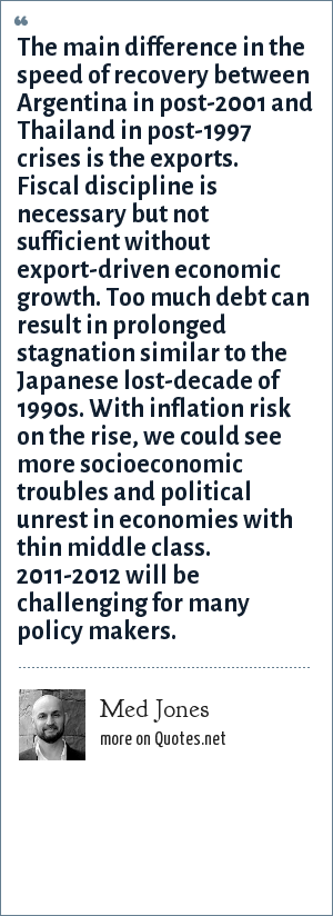 Med Jones: The main difference in the speed of recovery between Argentina in post-2001 and Thailand in post-1997 crises is the exports. Fiscal discipline is necessary but not sufficient without export-driven economic growth. Too much debt can result in prolonged stagnation similar to the Japanese lost-decade of 1990s. With inflation risk on the rise, we could see more socioeconomic troubles and political unrest in economies with thin middle class. 2011-2012 will be challenging for many policy makers.