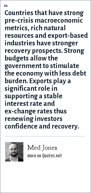 Med Jones: Countries that have strong pre-crisis macroeconomic metrics, rich natural resources and export-based industries have stronger recovery prospects. Strong budgets allow the government to stimulate the economy with less debt burden. Exports play a significant role in supporting a stable interest rate and ex-change rates thus renewing investors confidence and recovery.