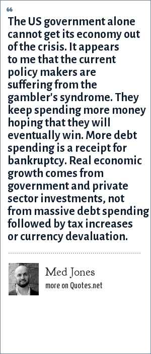 Med Jones: The US government alone cannot get its economy out of the crisis. It appears to me that the current policy makers are suffering from the gambler's syndrome. They keep spending more money hoping that they will eventually win. More debt spending is a receipt for bankruptcy. Real economic growth comes from government and private sector investments, not from massive debt spending followed by tax increases or currency devaluation.