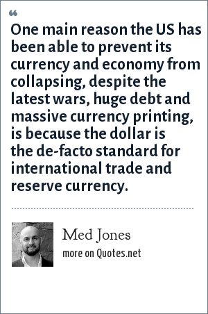 Med Jones: One main reason the US has been able to prevent its currency and economy from collapsing, despite the latest wars, huge debt and massive currency printing, is because the dollar is the de-facto standard for international trade and reserve currency.
