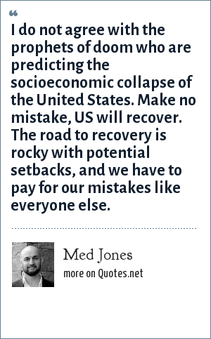 Med Jones: I do not agree with the prophets of doom who are predicting the socioeconomic collapse of the United States. Make no mistake, US will recover. The road to recovery is rocky with potential setbacks, and we have to pay for our mistakes like everyone else.