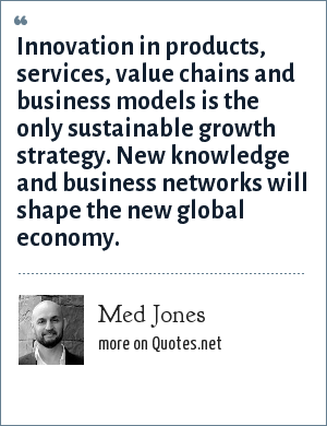 Med Jones: Innovation in products, services, value chains and business models is the only sustainable growth strategy. New knowledge and business networks will shape the new global economy.