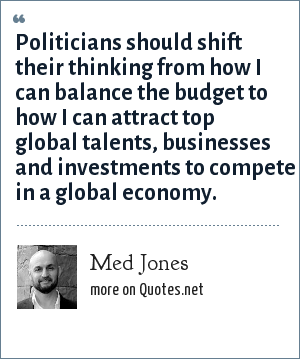 Med Jones: Politicians should shift their thinking from how I can balance the budget to how I can attract top global talents, businesses and investments to compete in a global economy.