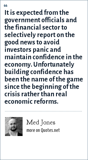 Med Jones: It is expected from the government officials and the financial sector to selectively report on the good news to avoid investors panic and maintain confidence in the economy. Unfortunately building confidence has been the name of the game since the beginning of the crisis rather than real economic reforms.