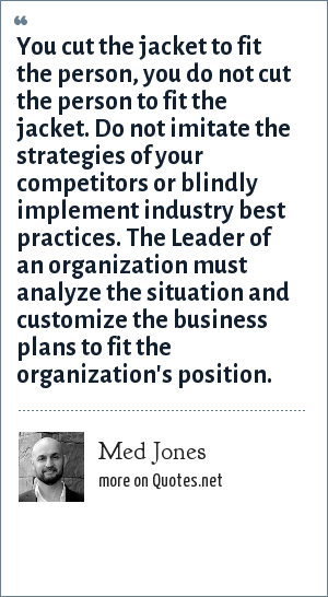 Med Jones: You cut the jacket to fit the person, you do not cut the person to fit the jacket. Do not imitate the strategies of your competitors or blindly implement industry best practices. The Leader of an organization must analyze the situation and customize the business plans to fit the organization's position.
