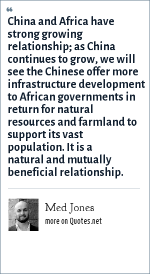 Med Jones: China and Africa have strong growing relationship; as China continues to grow, we will see the Chinese offer more infrastructure development to African governments in return for natural resources and farmland to support its vast population. It is a natural and mutually beneficial relationship.