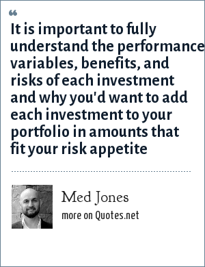 Med Jones: It is important to fully understand the performance variables, benefits, and risks of each investment and why you'd want to add each investment to your portfolio in amounts that fit your risk appetite