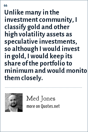 Med Jones: Unlike many in the investment community, I classify gold and other high volatility assets as speculative investments, so although I would invest in gold, I would keep its share of the portfolio to minimum and would monitor them closely.