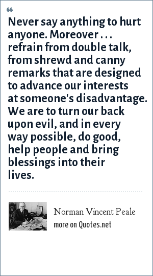 Norman Vincent Peale: Never say anything to hurt anyone. Moreover . . . refrain from double talk, from shrewd and canny remarks that are designed to advance our interests at someone's disadvantage. We are to turn our back upon evil, and in every way possible, do good, help people and bring blessings into their lives.