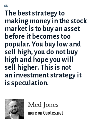 Med Jones: The best strategy to making money in the stock market is to buy an asset before it becomes too popular. You buy low and sell high, you do not buy high and hope you will sell higher. This is not an investment strategy it is speculation.