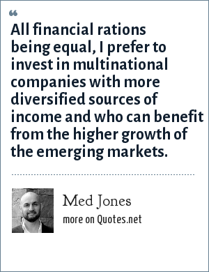 Med Jones: All financial rations being equal, I prefer to invest in multinational companies with more diversified sources of income and who can benefit from the higher growth of the emerging markets.