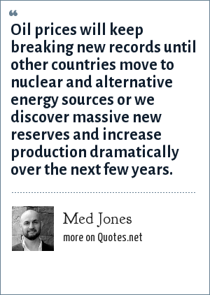 Med Jones: Oil prices will keep breaking new records until other countries move to nuclear and alternative energy sources or we discover massive new reserves and increase production dramatically over the next few years.