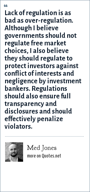 Med Jones: Lack of regulation is as bad as over-regulation. Although I believe governments shouldnot regulate free market choices, I also believe they should regulate to protect investors against conflict of interests and negligence by investment bankers. Regulations should also ensure full transparency and disclosures and should effectively penalize violators.