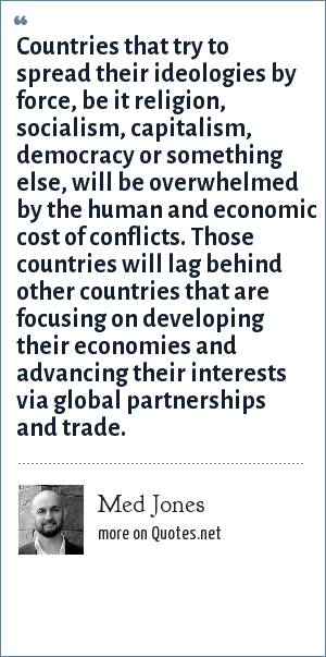 Med Jones: Countries that try to spread their ideologies by force, be it religion, socialism, capitalism, democracy or something else, will be overwhelmed by the human and economic cost of conflicts. Those countries will lag behind other countries that are focusing on developing their economies and advancing their interests via global partnerships and trade.