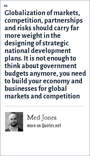 Med Jones: Globalization of markets, competition, partnerships and risks should carry far more weight in the designing of strategic national development plans. It is not enough to think about government budgets anymore, you need to build your economy and businesses for global markets and competition