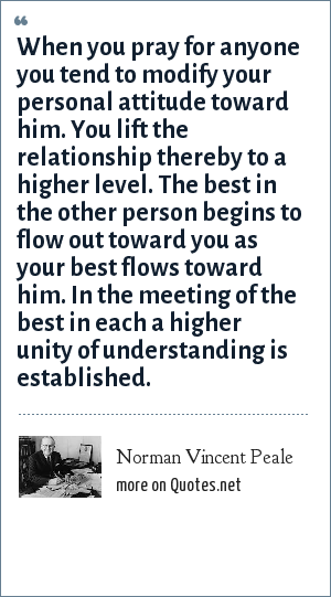 Norman Vincent Peale: When you pray for anyone you tend to modify your personal attitude toward him. You lift the relationship thereby to a higher level. The best in the other person begins to flow out toward you as your best flows toward him. In the meeting of the best in each a higher unity of understanding is established.