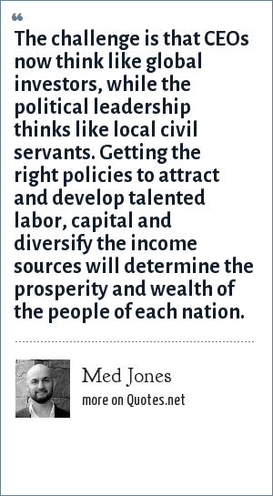 Med Jones: The challenge is that CEOs now think like global investors, while the political leadership thinks like local civil servants. Getting the right policies to attract and develop talented labor, capital and diversify the income sources will determine the prosperity and wealth of the people of each nation.