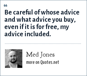 Med Jones: Be careful of whose advice and what advice you buy, even if it is for free, my advice included.