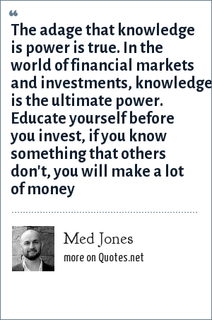 Med Jones: The adage that knowledge is power is true. In the world of financial markets and investments, knowledge is the ultimate power. Educate yourself before you invest, if you know something that others don't, you will make a lot of money