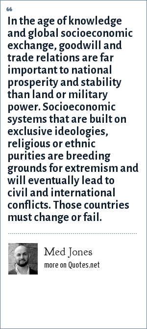 Med Jones: In the age of knowledge and global socioeconomic exchange, goodwill and trade relations are far important to national prosperity and stability than land or military power. Socioeconomic systems that are built on exclusive ideologies, religious or ethnic purities are breeding grounds for extremism and will eventually lead to civil and international conflicts. Those countries must change or fail.