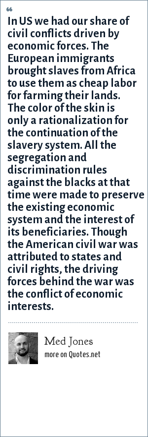 Med Jones: In US we had our share of civil conflicts driven by economic forces. The European immigrants brought slaves from Africa to use them as cheap labor for farming their lands. The color of the skin is only a rationalization for the continuation of the slavery system. All the segregation and discrimination rules against the blacks at that time were made to preserve the existing economic system and the interest of its beneficiaries. Though the American civil war was attributed to states and civil rights, the driving forces behind the war was the conflict of economic interests.