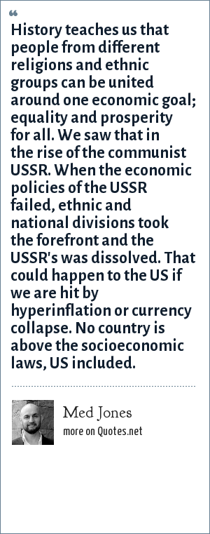 Med Jones: History teaches us that people from different religions and ethnic groups can be united around one economic goal; equality and prosperity for all. We saw that in the rise of the communist USSR. When the economic policies of the USSR failed, ethnic and national divisions took the forefront and the USSR's was dissolved. That could happen to the US if we are hit by hyperinflation or currency collapse. No country is above the socioeconomic laws, US included.