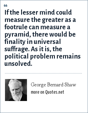 George Bernard Shaw: If the lesser mind could measure the greater as a footrule can measure a pyramid, there would be finality in universal suffrage. As it is, the political problem remains unsolved.