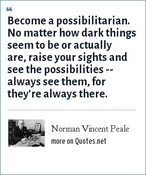 Norman Vincent Peale: Become a possibilitarian. No matter how dark things seem to be or actually are, raise your sights and see the possibilities -- always see them, for they're always there.
