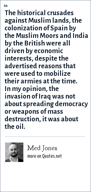 Med Jones: The historical crusades against Muslim lands, the colonization of Spain by the Muslim Moors and India by the British were all driven by economic interests, despite the advertised reasons that were used to mobilize their armies at the time. In my opinion, the invasion of Iraq was not about spreading democracy or weapons of mass destruction, it was about the oil.