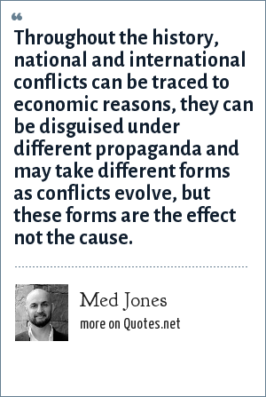 Med Jones: Throughout the history, national and international conflicts can be traced to economic reasons, they can be disguised under different propaganda and may take different forms as conflicts evolve, but these forms are the effect not the cause.
