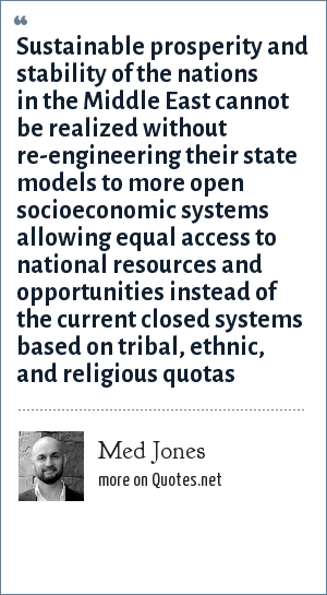 Med Jones: Sustainable prosperity and stability of the nations in the Middle East cannot be realized without re-engineering their state models to more open socioeconomic systems allowing equal access to national resources and opportunities instead of the current closed systems based on tribal, ethnic, and religious quotas