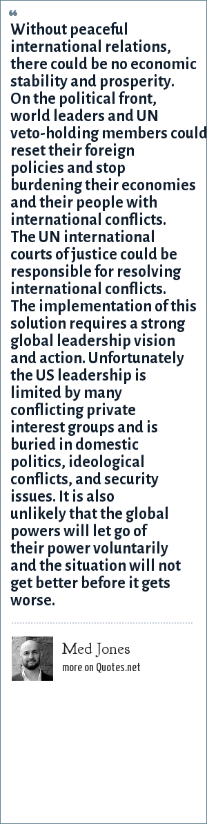 Med Jones: Without peaceful international relations, there could be no economic stability and prosperity. On the political front, world leaders and UN veto-holding members could reset their foreign policies and stop burdening their economies and their people with international conflicts. The UN international courts of justice could be responsible for resolving international conflicts. The implementation of this solution requires a strong global leadership vision and action. Unfortunately the US leadership is limited by many conflicting private interest groups and is buried in domestic politics, ideological conflicts, and security issues. It is also unlikely that the global powers will let go of their power voluntarily and the situation will not get better before it gets worse.