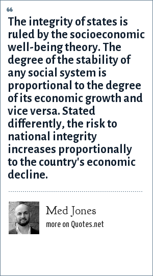 Med Jones: The integrity of states is ruled by the socioeconomic well-being theory. The degree of the stability of any social system is proportional to the degree of its economic growth and vice versa. Stated differently, the risk to national integrity increases proportionally to the country's economic decline.