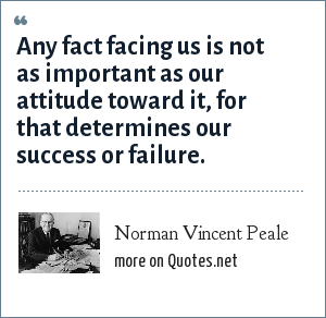 Norman Vincent Peale: Any fact facing us is not as important as our attitude toward it, for that determines our success or failure.