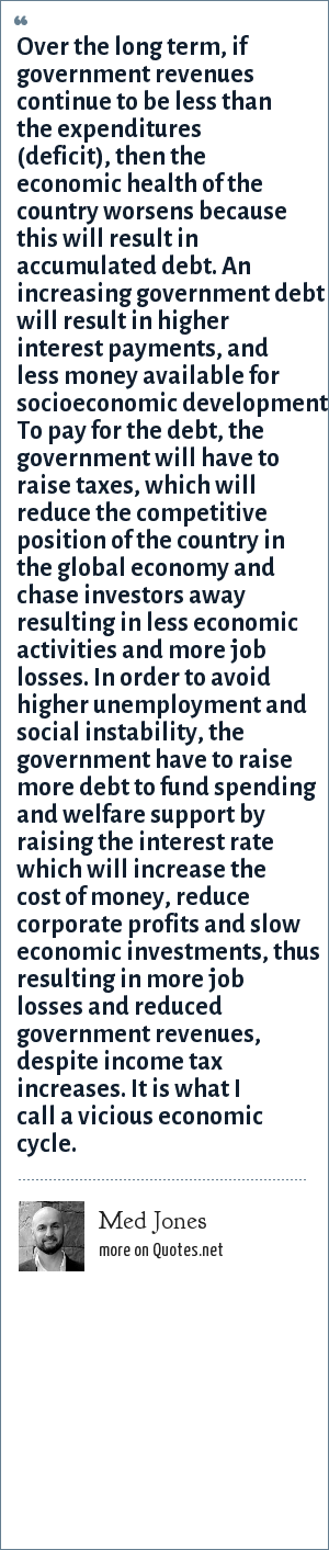 Med Jones: Over the long term, if government revenues continue to be less than the expenditures (deficit), then the economic health of the country worsens because this will result in accumulated debt. An increasing government debt will result in higher interest payments, and less money available for socioeconomic development. To pay for the debt, the government will have to raise taxes, which will reduce the competitive position of the country in the global economy and chase investors away resulting in less economic activities and more job losses. In order to avoid higher unemployment and social instability, the government have to raise more debt to fund spending and welfare support by raising the interest rate which will increase the cost of money, reduce corporate profits and slow economic investments, thus resulting in more job losses and reduced government revenues, despite income tax increases. It is what I call a vicious economic cycle.