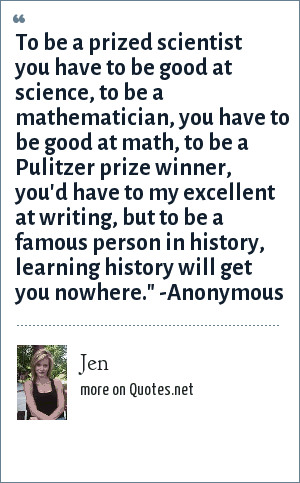 Jen: To be a prized scientist you have to be good at science, to be a mathematician, you have to be good at math, to be a Pulitzer prize winner, you'd have to my excellent at writing, but to be a famous person in history, learning history will get you nowhere.