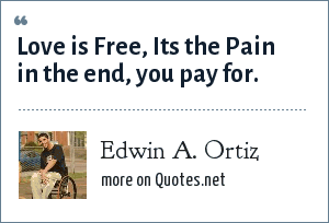 Edwin A. Ortiz: Love is Free, Its the Pain in the end, you pay for.