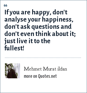 Mehmet Murat ildan: If you are happy, don't analyse your happiness, don't ask questions and don't even think about it; just live it to the fullest!