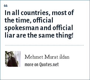 Mehmet Murat ildan: In all countries, most of the time, official spokesman and official liar are the same thing!