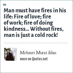 Mehmet Murat ildan: Man must have fires in his life: Fire of love; fire of work; fire of doing kindness... Without fires, man is just a cold rock!