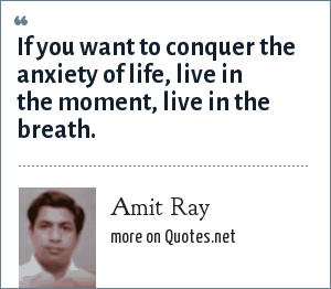 Amit Ray: If you want to conquer the anxiety of life, live in the moment, live in the breath.