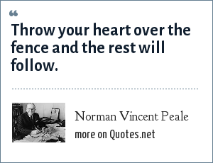 Norman Vincent Peale: Throw your heart over the fence and the rest will follow.
