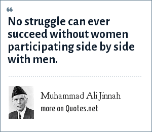 Muhammad Ali Jinnah: No struggle can ever succeed without women participating side by side with men.