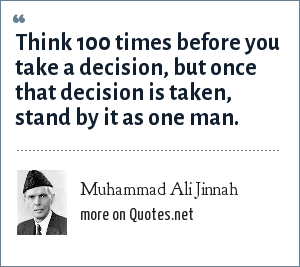 Muhammad Ali Jinnah: Think 100 times before you take a decision, But once that decision is taken, stand by it as one man.