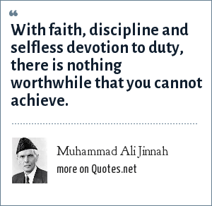 Muhammad Ali Jinnah: With faith, discipline and selfless devotion to duty, there is nothing worthwhile that you cannot achieve.