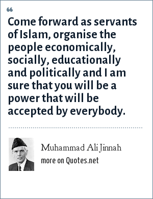 Muhammad Ali Jinnah: Come forward as servants of Islam, organise the people economically, socially, educationally and politically and I am sure that you will be a power that will be accepted by everybody.
